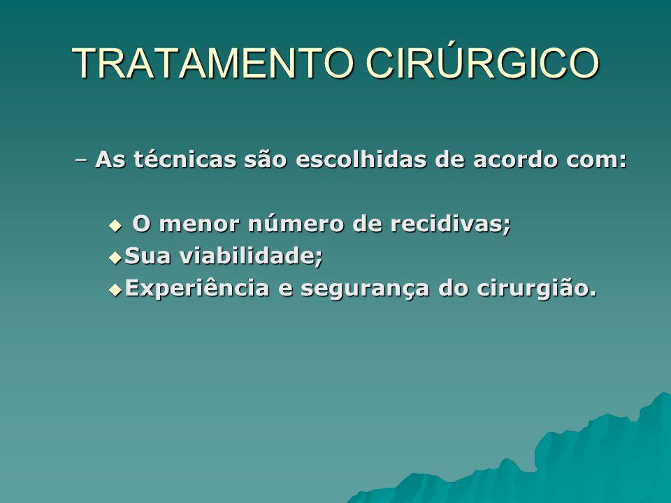 TRATAMENTO CIRÚRGICO –As técnicas são escolhidas de acordo com: O menor número de recidivas; O menor número de recidivas; Sua viabilidade; Sua viabilidade; Experiência e segurança do cirurgião.