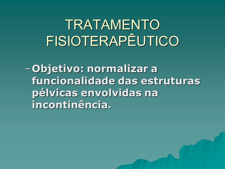 TRATAMENTO FISIOTERAPÊUTICO –Objetivo: normalizar a funcionalidade das estruturas pélvicas envolvidas na incontinência.