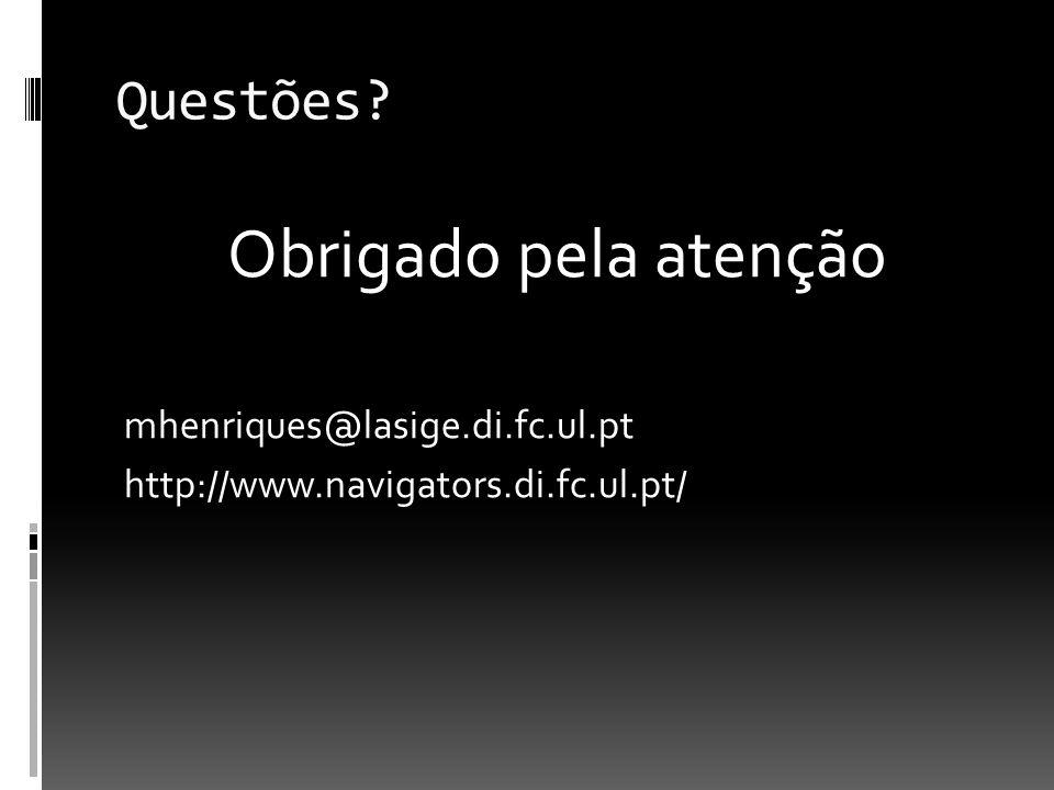 Questões Obrigado pela atenção mhenriques@lasige.di.fc.ul.pt http://www.navigators.di.fc.ul.pt/