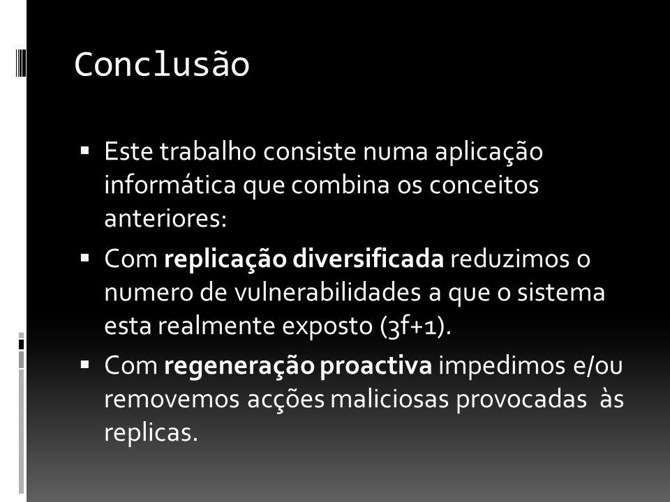 Conclusão Este trabalho consiste numa aplicação informática que combina os conceitos anteriores: Com replicação diversificada reduzimos o numero de vulnerabilidades a que o sistema esta realmente exposto (3f+1).