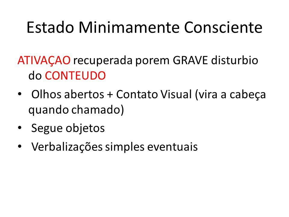 Estado Minimamente Consciente ATIVAÇAO recuperada porem GRAVE disturbio do CONTEUDO Olhos abertos + Contato Visual (vira a cabeça quando chamado) Segue objetos Verbalizações simples eventuais