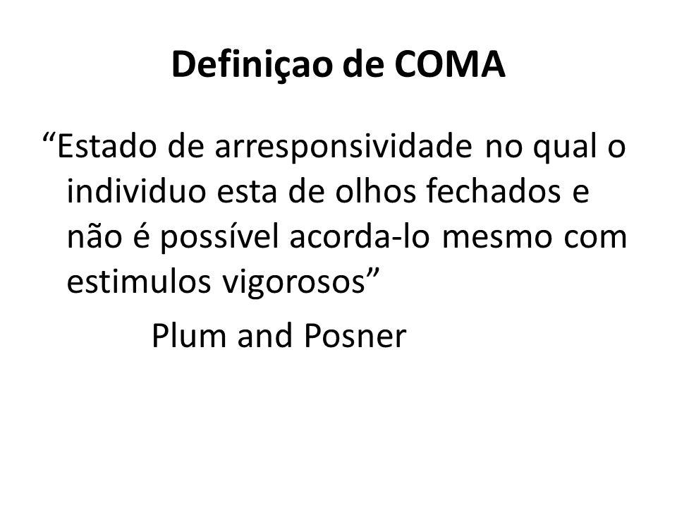 Definiçao de COMA Estado de arresponsividade no qual o individuo esta de olhos fechados e não é possível acorda-lo mesmo com estimulos vigorosos Plum and Posner
