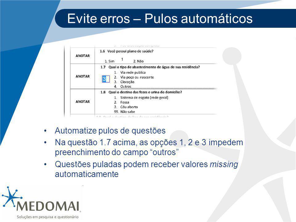 Evite erros – Pulos automáticos Automatize pulos de questões Na questão 1.7 acima, as opções 1, 2 e 3 impedem preenchimento do campo outros Questões puladas podem receber valores missing automaticamente
