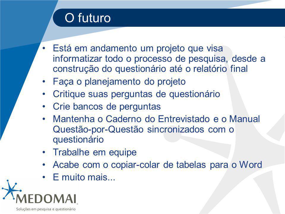 O futuro Está em andamento um projeto que visa informatizar todo o processo de pesquisa, desde a construção do questionário até o relatório final Faça