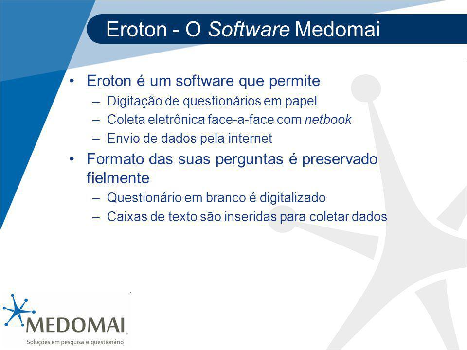 Eroton - O Software Medomai Eroton é um software que permite –Digitação de questionários em papel –Coleta eletrônica face-a-face com netbook –Envio de dados pela internet Formato das suas perguntas é preservado fielmente –Questionário em branco é digitalizado –Caixas de texto são inseridas para coletar dados