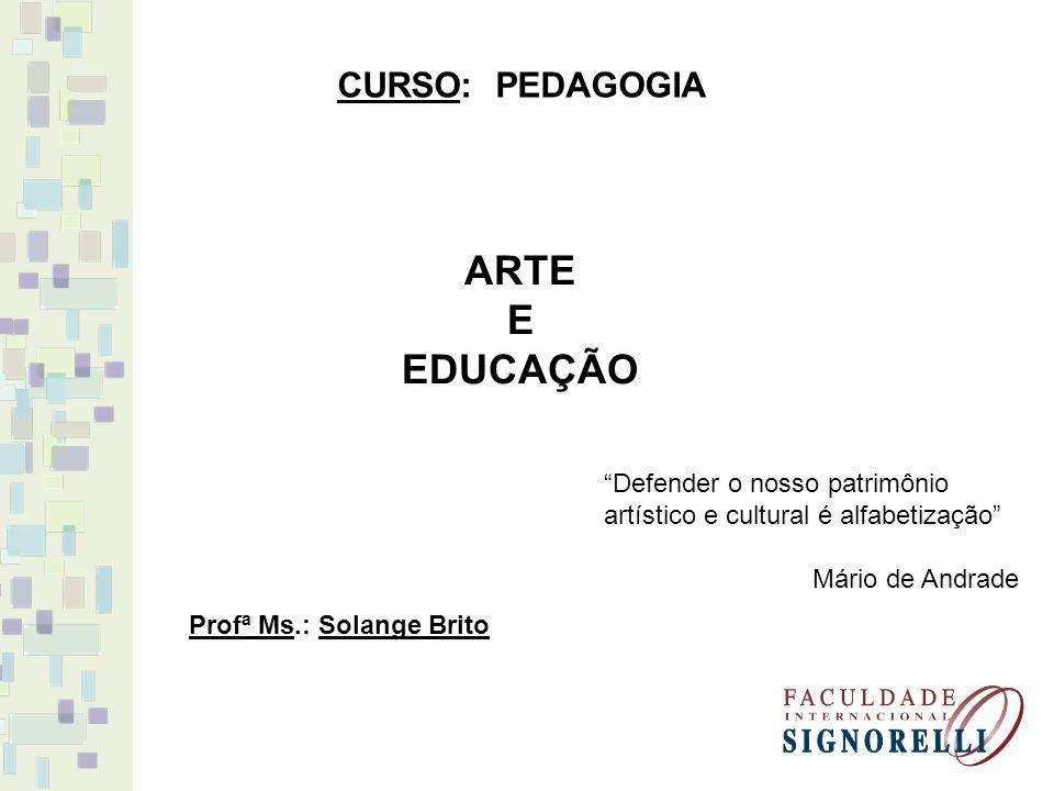 ARTE E EDUCAÇÃO CURSO: PEDAGOGIA Profª Ms.: Solange Brito Defender o nosso patrimônio artístico e cultural é alfabetização Mário de Andrade