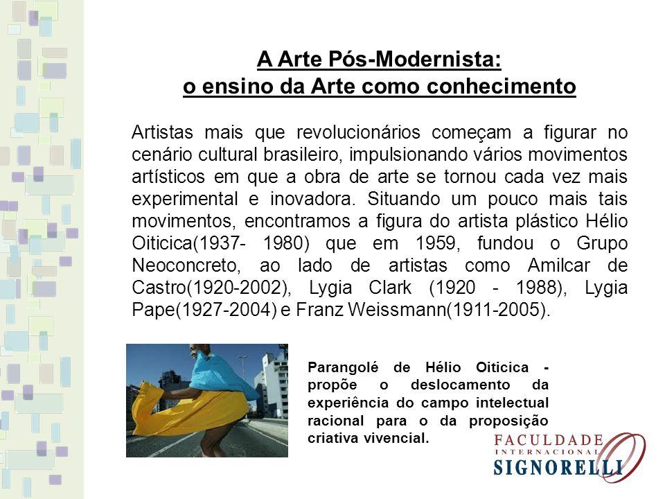 A Arte Pós-Modernista: o ensino da Arte como conhecimento Artistas mais que revolucionários começam a figurar no cenário cultural brasileiro, impulsio