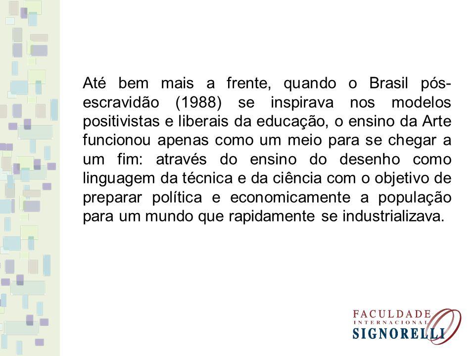 Até bem mais a frente, quando o Brasil pós- escravidão (1988) se inspirava nos modelos positivistas e liberais da educação, o ensino da Arte funcionou