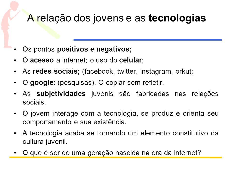 A relação dos jovens e as tecnologias Os pontos positivos e negativos; O acesso a internet; o uso do celular; As redes sociais; (facebook, twitter, instagram, orkut; O google: (pesquisas).