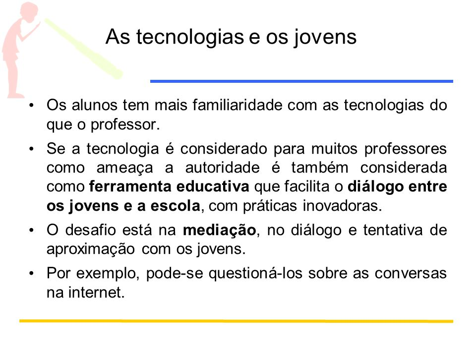 As tecnologias e os jovens Os alunos tem mais familiaridade com as tecnologias do que o professor.