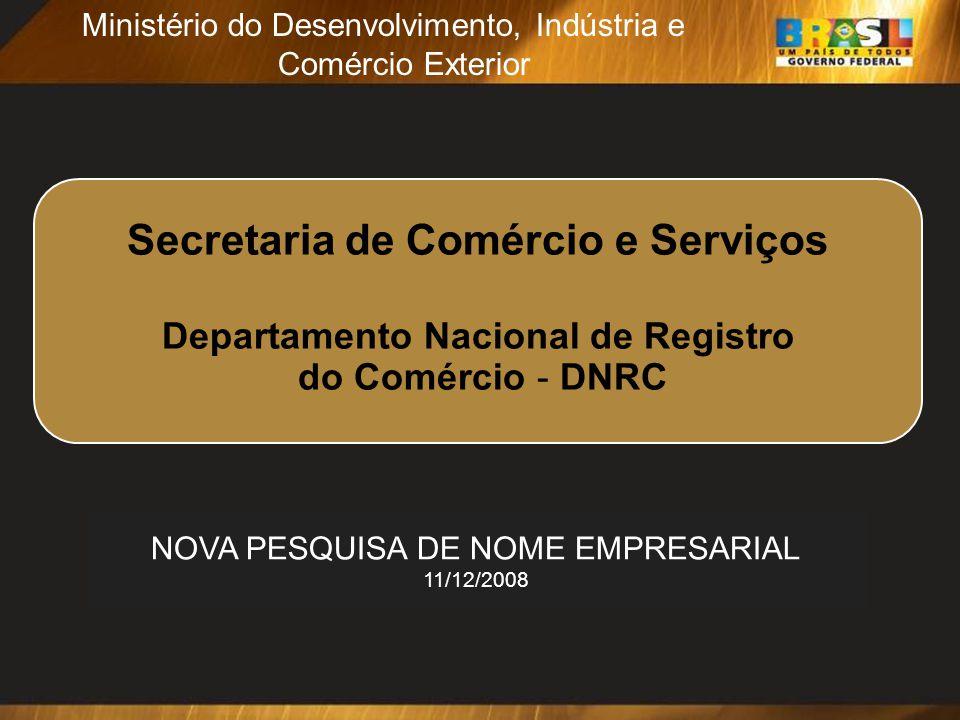 2 Secretaria de Comércio e Serviços Departamento Nacional de Registro do Comércio - DNRC Ministério do Desenvolvimento, Indústria e Comércio Exterior Secretaria de Comércio e Serviços Departamento Nacional de Registro do Comércio - DNRC NOVA PESQUISA DE NOME EMPRESARIAL 11/12/2008