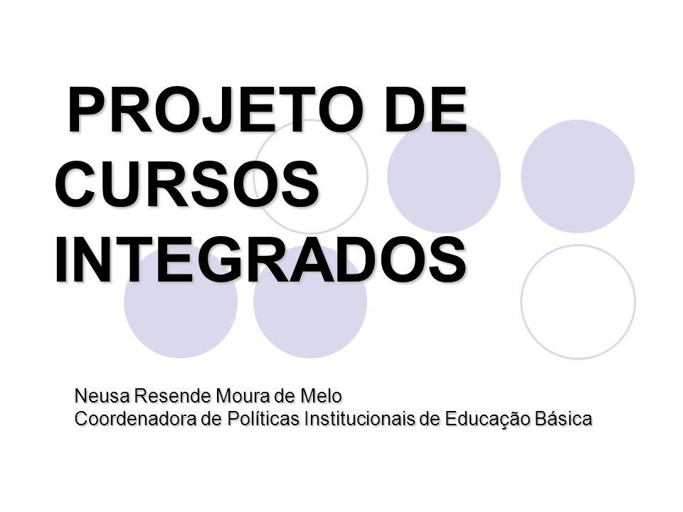 PROJETO DE CURSOS INTEGRADOS Neusa Resende Moura de Melo Coordenadora de Políticas Institucionais de Educação Básica