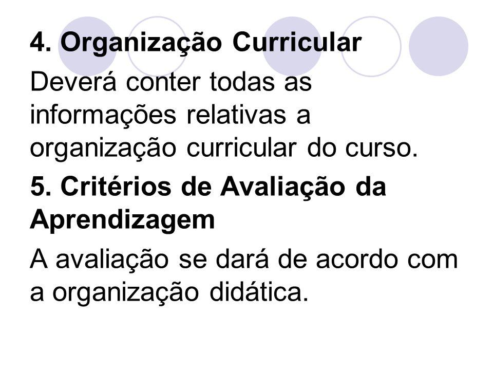 4. Organização Curricular Deverá conter todas as informações relativas a organização curricular do curso. 5. Critérios de Avaliação da Aprendizagem A
