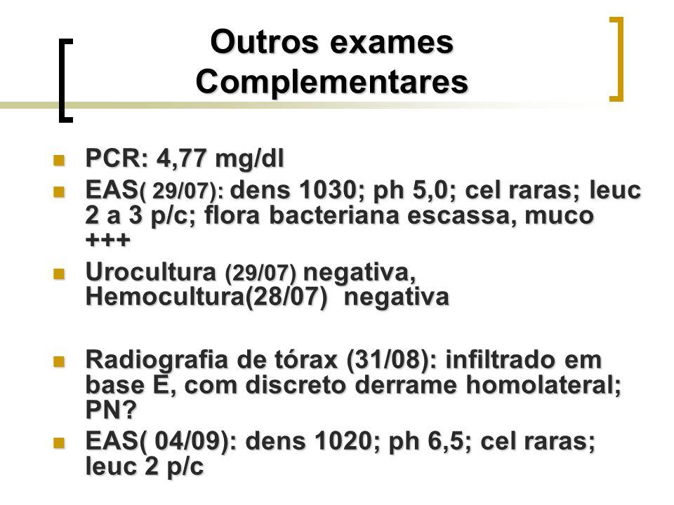 Outros exames Complementares PCR: 4,77 mg/dl PCR: 4,77 mg/dl EAS ( 29/07): dens 1030; ph 5,0; cel raras; leuc 2 a 3 p/c; flora bacteriana escassa, muc