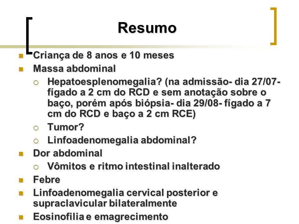 Resumo Criança de 8 anos e 10 meses Criança de 8 anos e 10 meses Massa abdominal Massa abdominal Hepatoesplenomegalia? (na admissão- dia 27/07- fígado