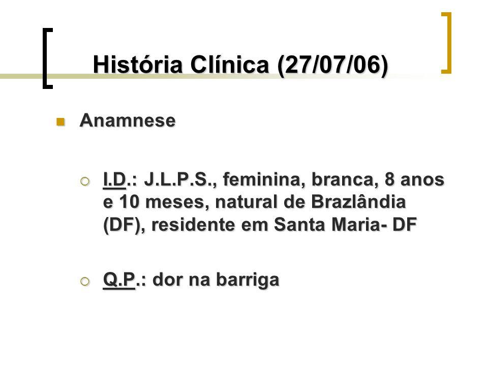 História Clínica (27/07/06) Anamnese Anamnese I.D.: J.L.P.S., feminina, branca, 8 anos e 10 meses, natural de Brazlândia (DF), residente em Santa Mari