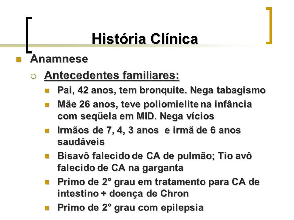 História Clínica Anamnese Anamnese Antecedentes familiares: Antecedentes familiares: Pai, 42 anos, tem bronquite. Nega tabagismo Pai, 42 anos, tem bro