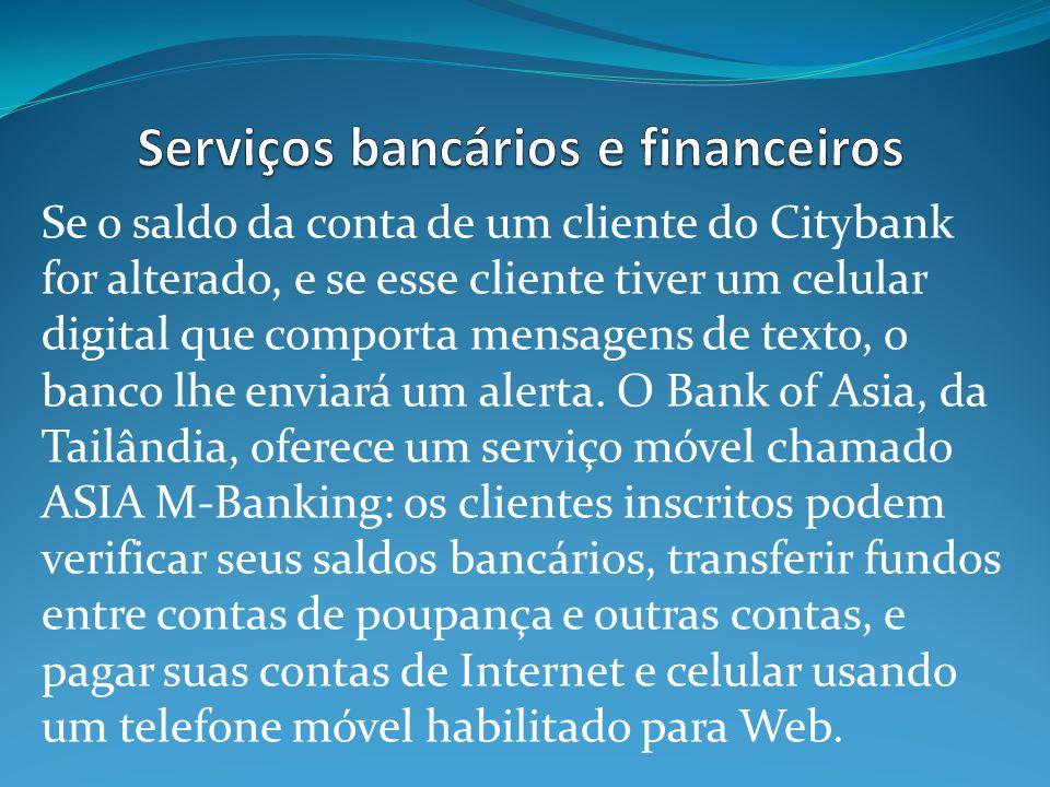 Se o saldo da conta de um cliente do Citybank for alterado, e se esse cliente tiver um celular digital que comporta mensagens de texto, o banco lhe enviará um alerta.