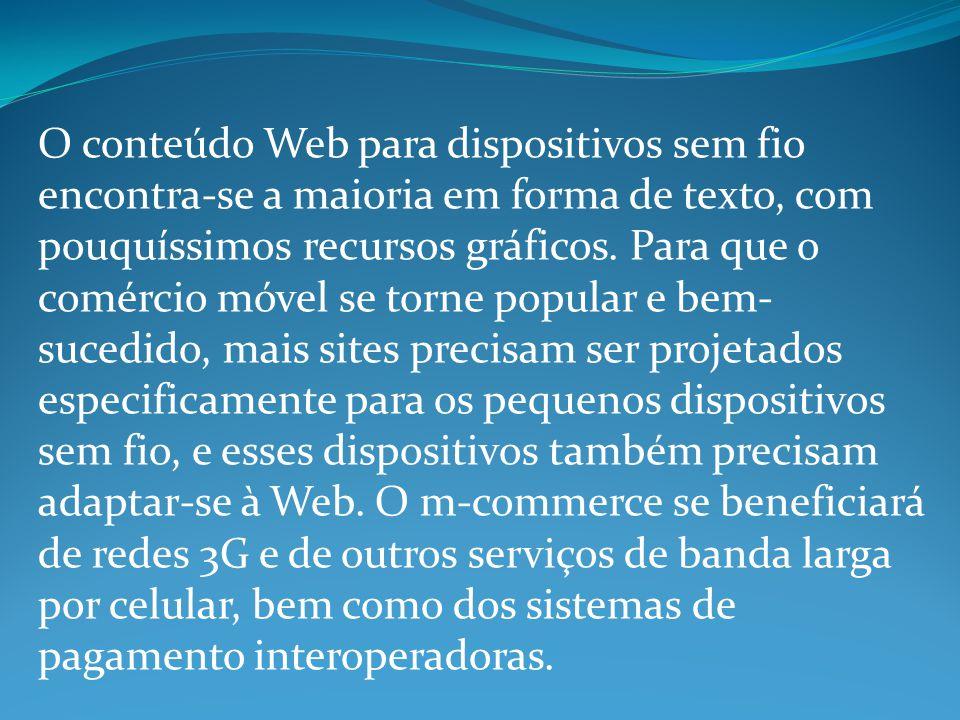 O conteúdo Web para dispositivos sem fio encontra-se a maioria em forma de texto, com pouquíssimos recursos gráficos.