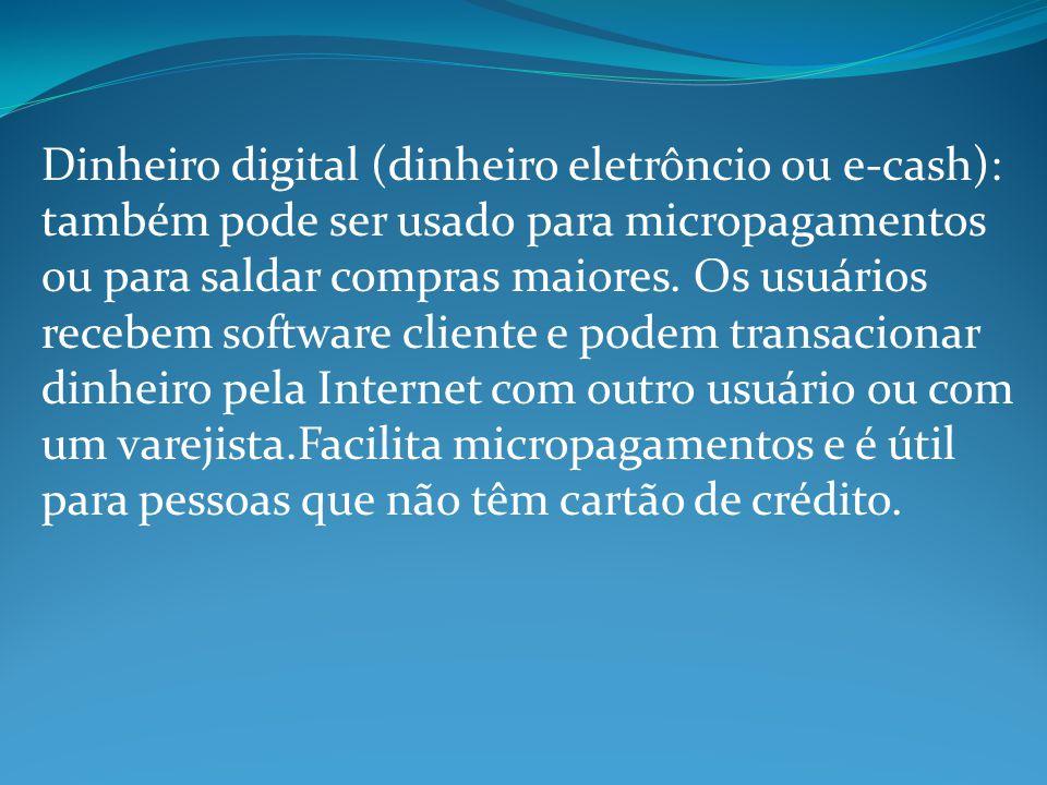 Dinheiro digital (dinheiro eletrôncio ou e-cash): também pode ser usado para micropagamentos ou para saldar compras maiores.