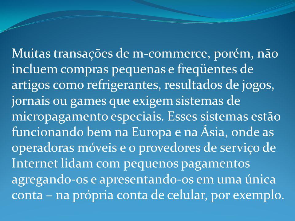 Muitas transações de m-commerce, porém, não incluem compras pequenas e freqüentes de artigos como refrigerantes, resultados de jogos, jornais ou games que exigem sistemas de micropagamento especiais.