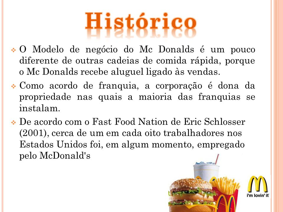 O Modelo de negócio do Mc Donalds é um pouco diferente de outras cadeias de comida rápida, porque o Mc Donalds recebe aluguel ligado às vendas. Como a