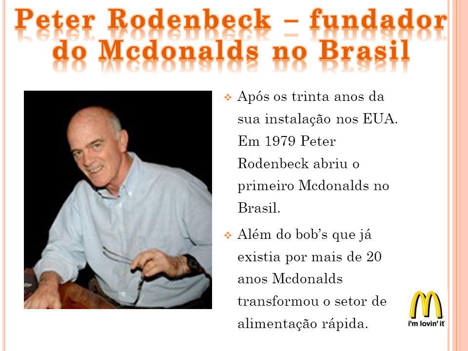 Após os trinta anos da sua instalação nos EUA. Em 1979 Peter Rodenbeck abriu o primeiro Mcdonalds no Brasil. Além do bobs que já existia por mais de 2
