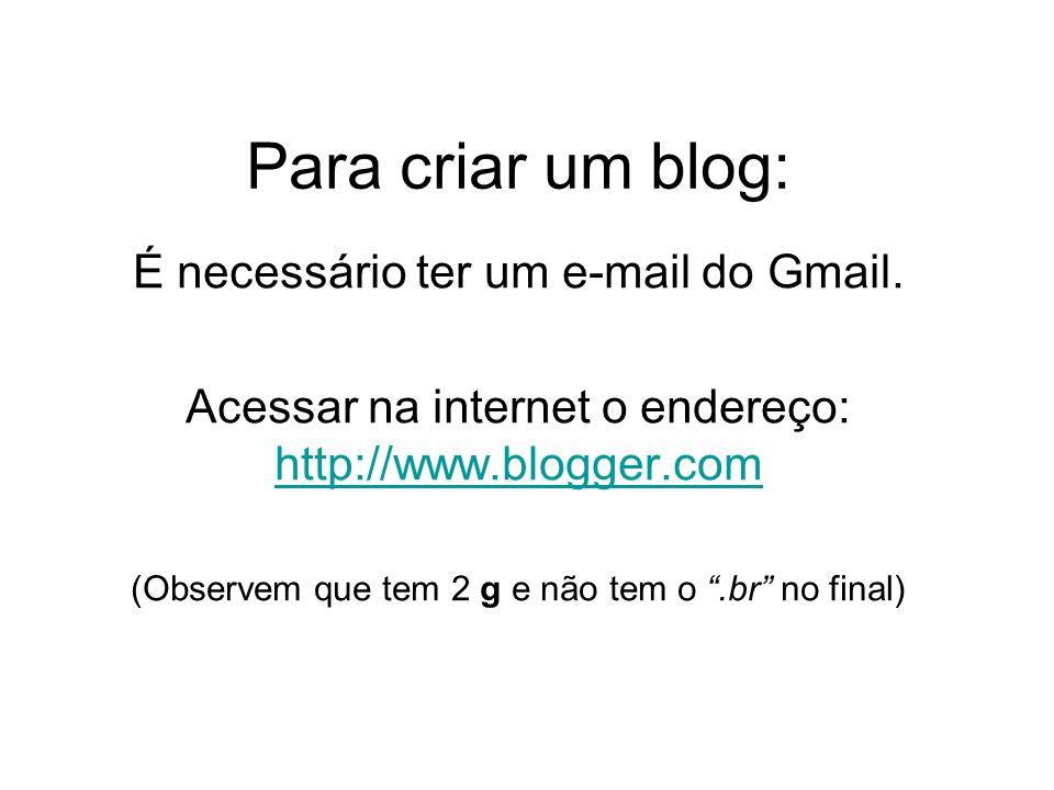 Para criar um blog: É necessário ter um e-mail do Gmail.