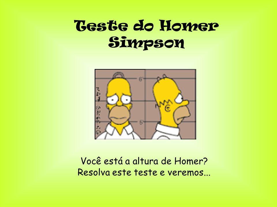 Teste do Homer Simpson Você está a altura de Homer? Resolva este teste e veremos...