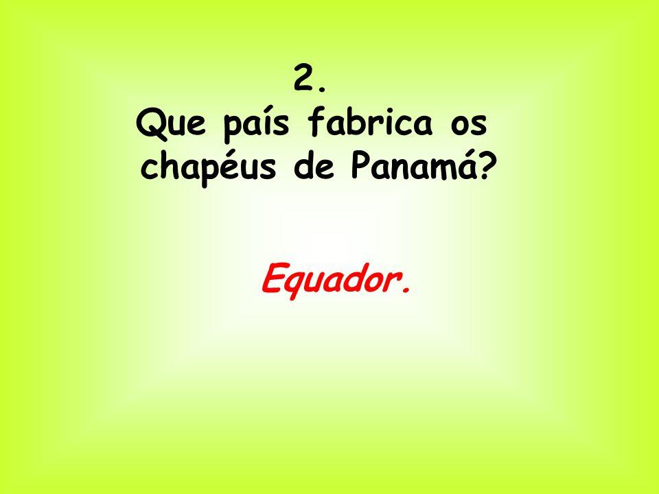 2. Que país fabrica os chapéus de Panamá? Equador.