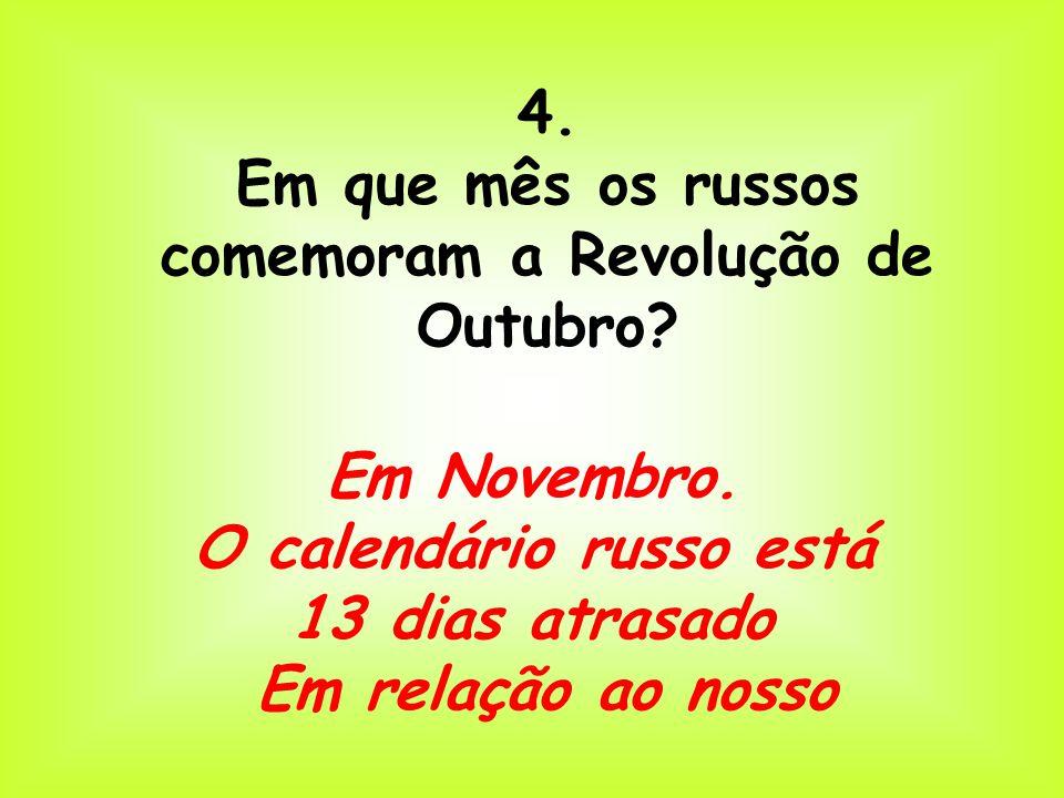 4. Em que mês os russos comemoram a Revolução de Outubro? Em Novembro. O calendário russo está 13 dias atrasado Em relação ao nosso