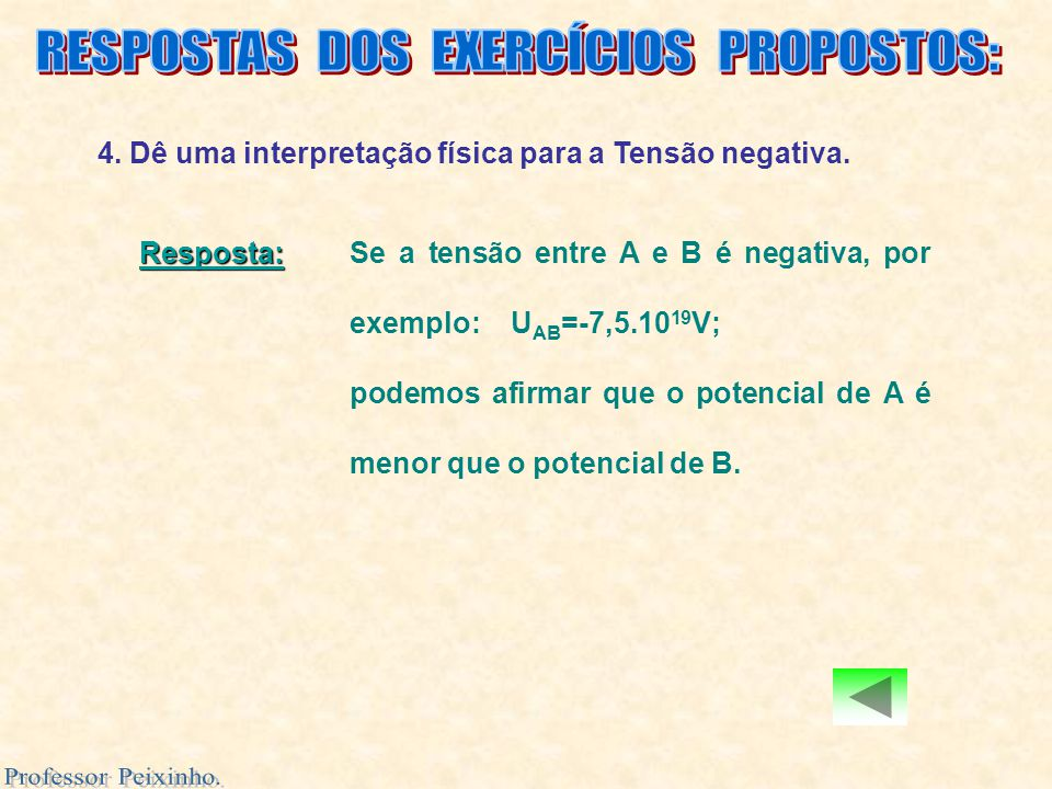 4. Dê uma interpretação física para a Tensão negativa. Resposta: Resposta: Se a tensão entre A e B é negativa, por exemplo: U AB =-7,5.10 19 V; podemo