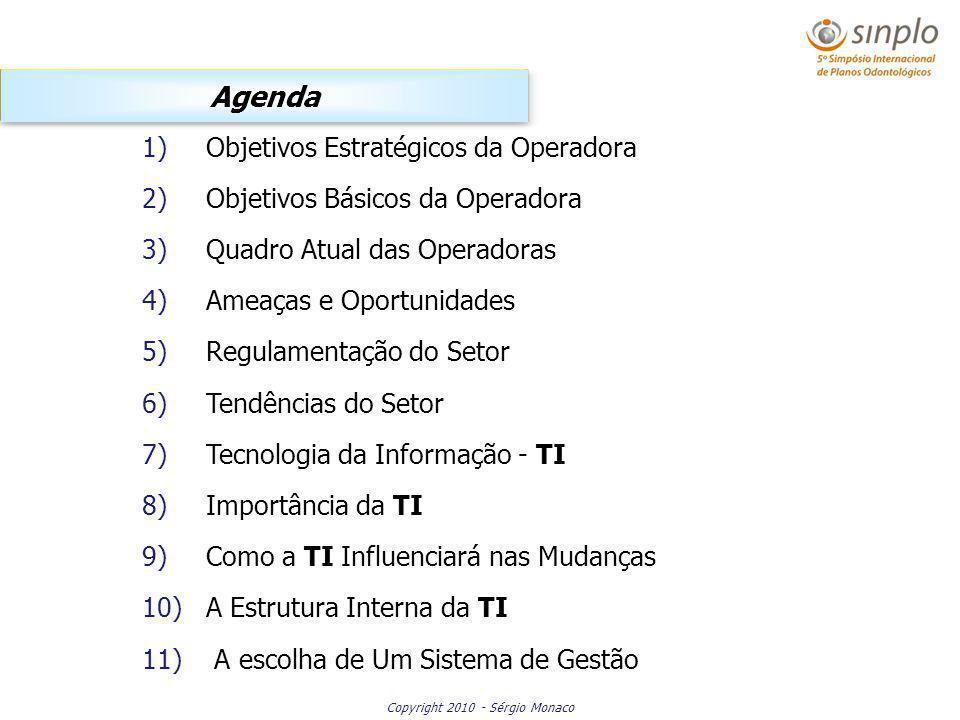 Copyright 2010 - Sérgio Monaco Agenda 1)Objetivos Estratégicos da Operadora 2)Objetivos Básicos da Operadora 3)Quadro Atual das Operadoras 4)Ameaças e Oportunidades 5)Regulamentação do Setor 6)Tendências do Setor 7)Tecnologia da Informação - TI 8)Importância da TI 9)Como a TI Influenciará nas Mudanças 10)A Estrutura Interna da TI 11) A escolha de Um Sistema de Gestão