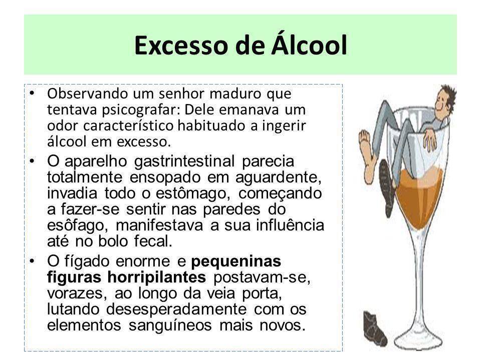 Excesso de Álcool Observando um senhor maduro que tentava psicografar: Dele emanava um odor característico habituado a ingerir álcool em excesso.