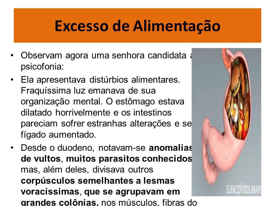Excesso de Alimentação Observam agora uma senhora candidata a psicofonia: Ela apresentava distúrbios alimentares.