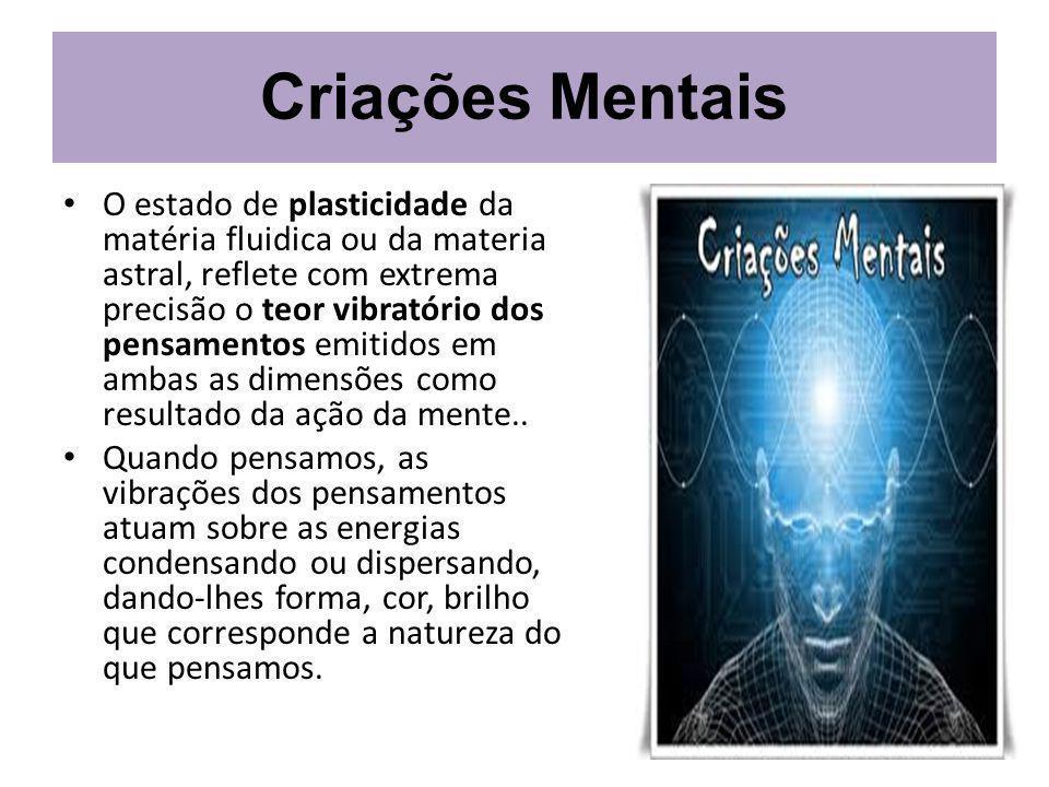 Criações Mentais O estado de plasticidade da matéria fluidica ou da materia astral, reflete com extrema precisão o teor vibratório dos pensamentos emitidos em ambas as dimensões como resultado da ação da mente..