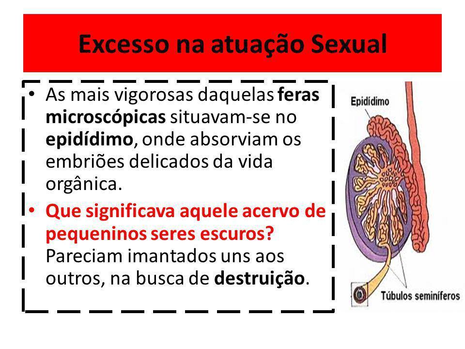 Excesso na atuação Sexual As mais vigorosas daquelas feras microscópicas situavam-se no epidídimo, onde absorviam os embriões delicados da vida orgânica.