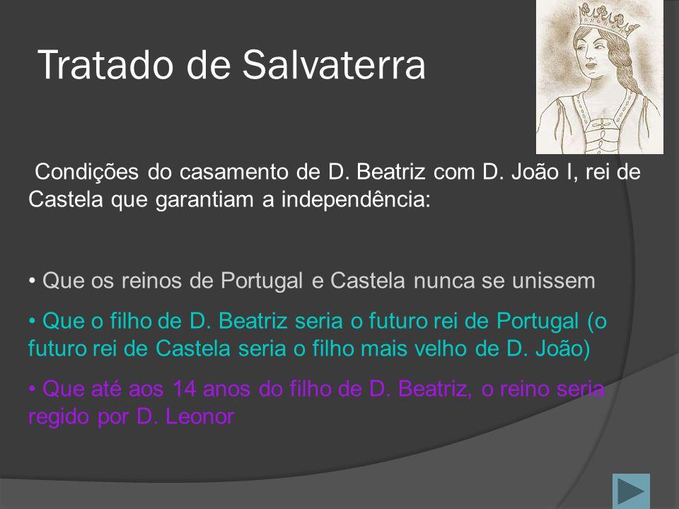 Tratado de Salvaterra Condições do casamento de D. Beatriz com D. João I, rei de Castela que garantiam a independência: Que os reinos de Portugal e Ca