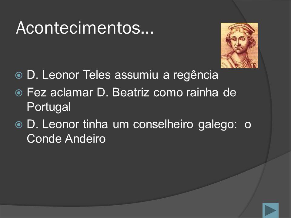 Acontecimentos… D. Leonor Teles assumiu a regência Fez aclamar D. Beatriz como rainha de Portugal D. Leonor tinha um conselheiro galego: o Conde Andei