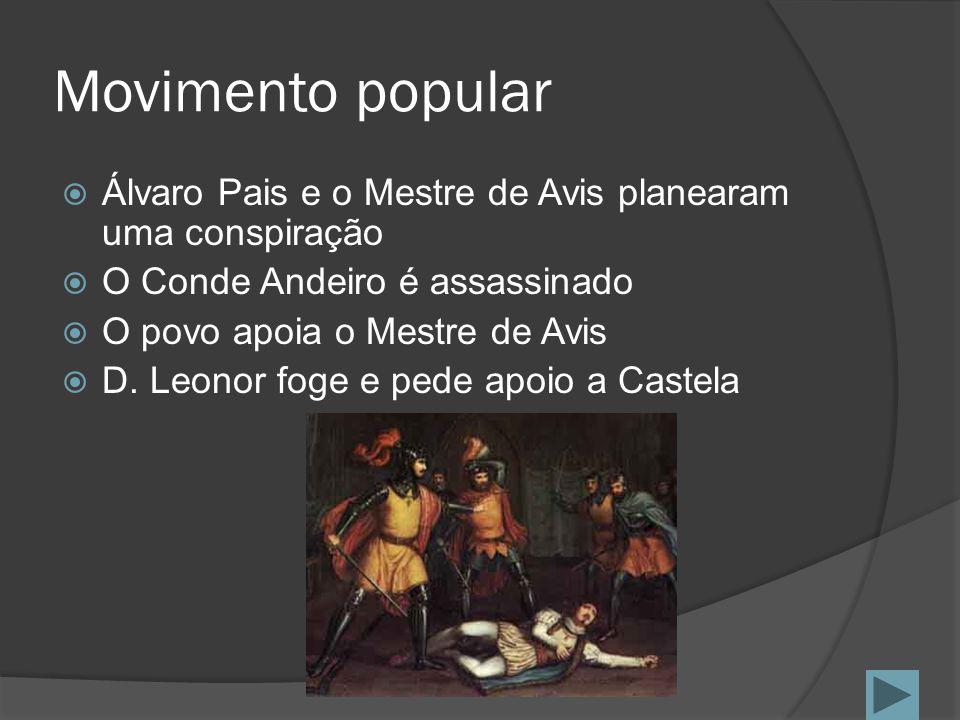 Movimento popular Álvaro Pais e o Mestre de Avis planearam uma conspiração O Conde Andeiro é assassinado O povo apoia o Mestre de Avis D. Leonor foge
