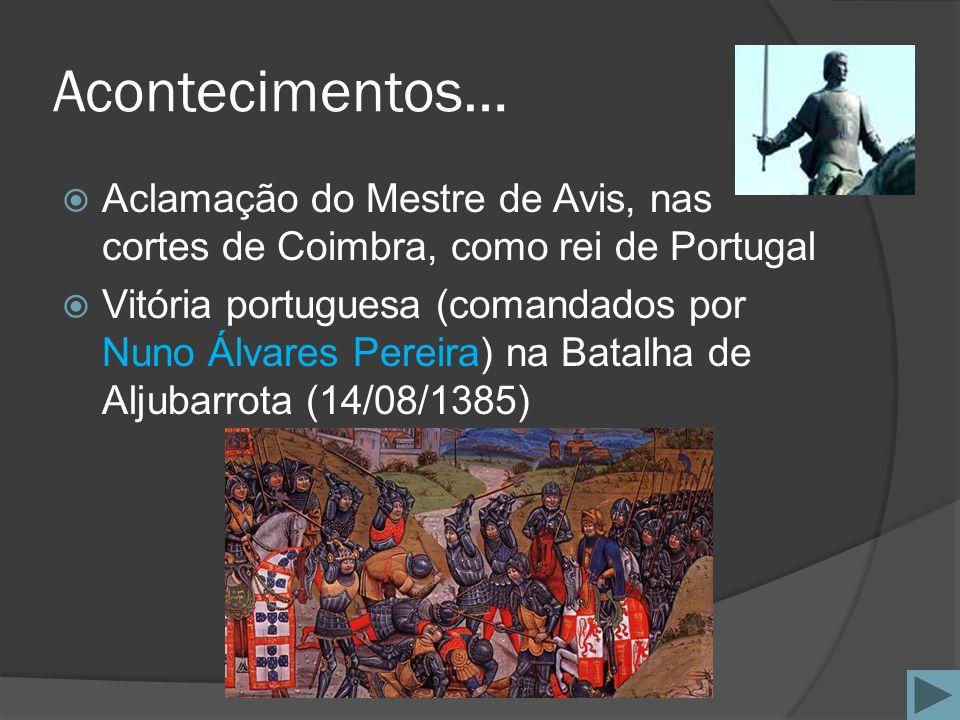 Acontecimentos… Aclamação do Mestre de Avis, nas cortes de Coimbra, como rei de Portugal Vitória portuguesa (comandados por Nuno Álvares Pereira) na B