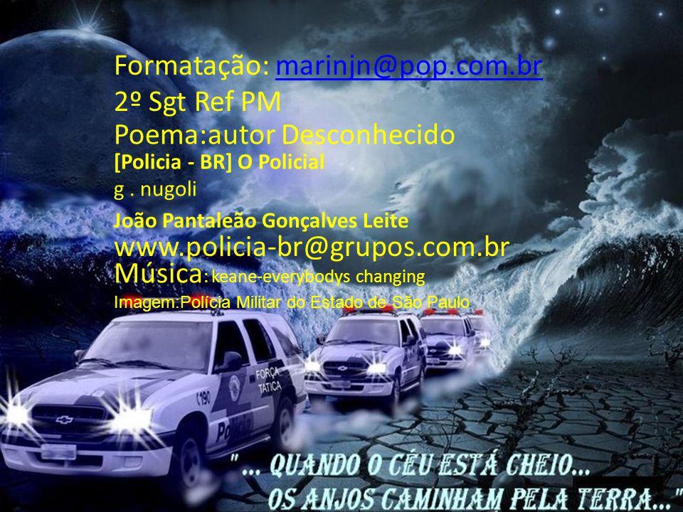 Este poema foi recitado durante o sepultamento de um Policial Civil aqui em Brasília, levando todos os presentes ao inevitável choro.