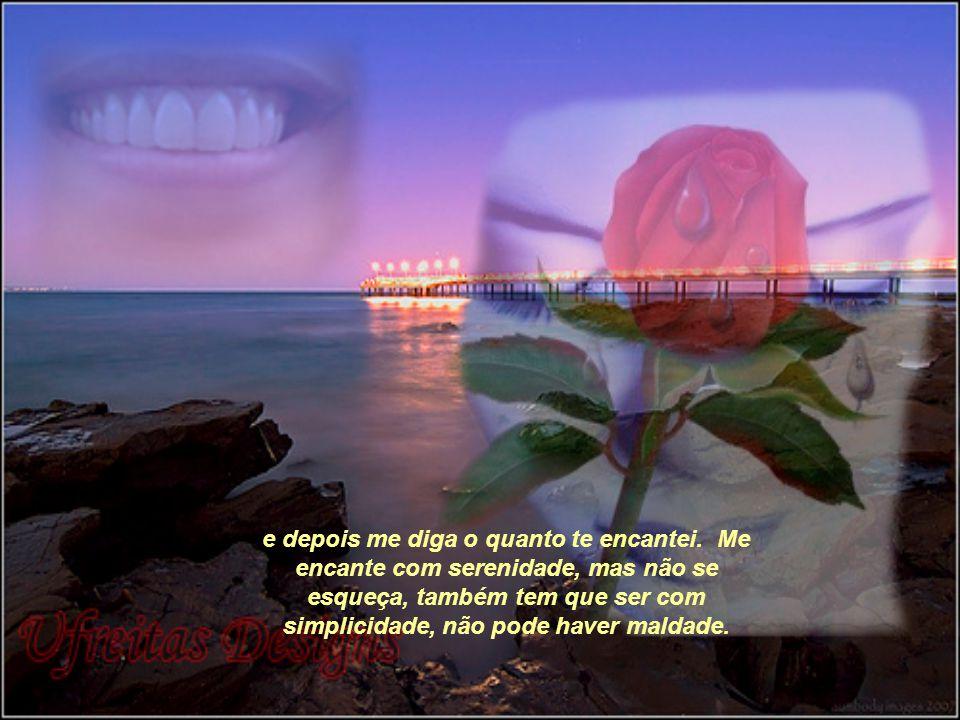 e então, volte a me fitar, tão profundamente, que eu fique perdido sem saber o que falar... Me encante com suas palavras, me fale dos seus sonhos, dos