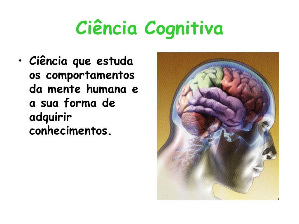 Ciência Cognitiva Ciência que estuda os comportamentos da mente humana e a sua forma de adquirir conhecimentos.