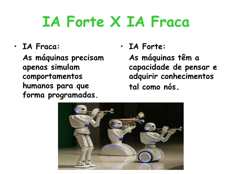 IA Forte X IA Fraca IA Fraca: As máquinas precisam apenas simulam comportamentos humanos para que forma programadas. IA Forte: As máquinas têm a capac