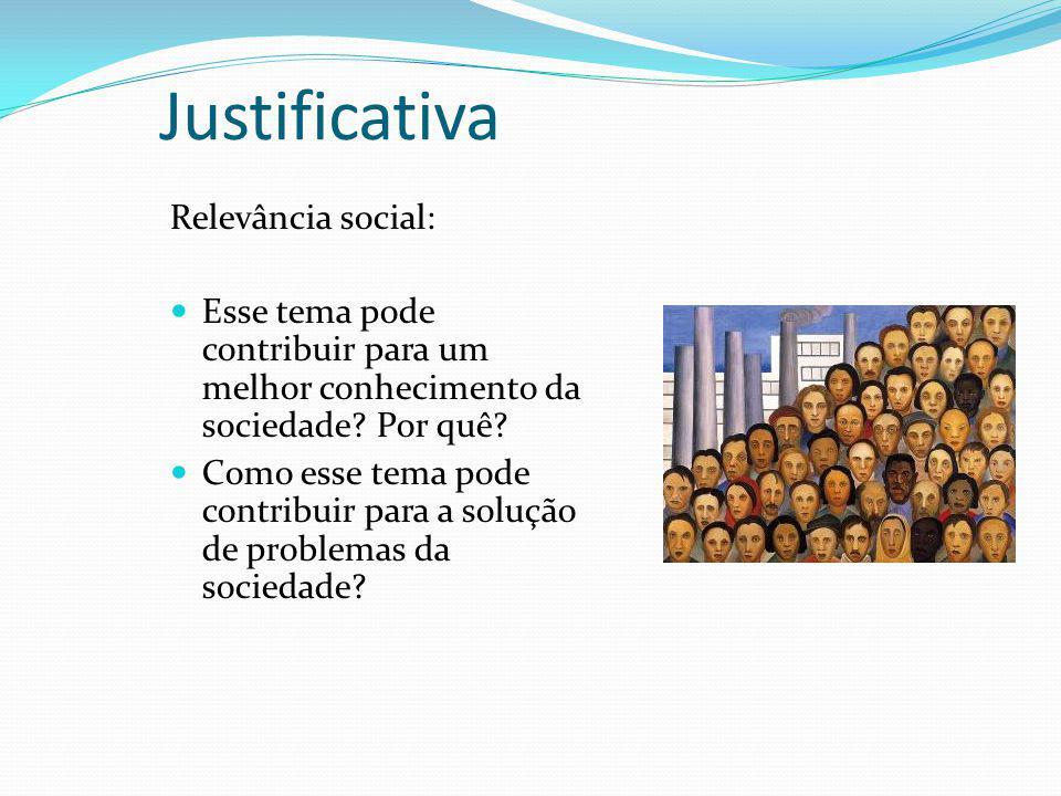 Justificativa Relevância social: Esse tema pode contribuir para um melhor conhecimento da sociedade? Por quê? Como esse tema pode contribuir para a so