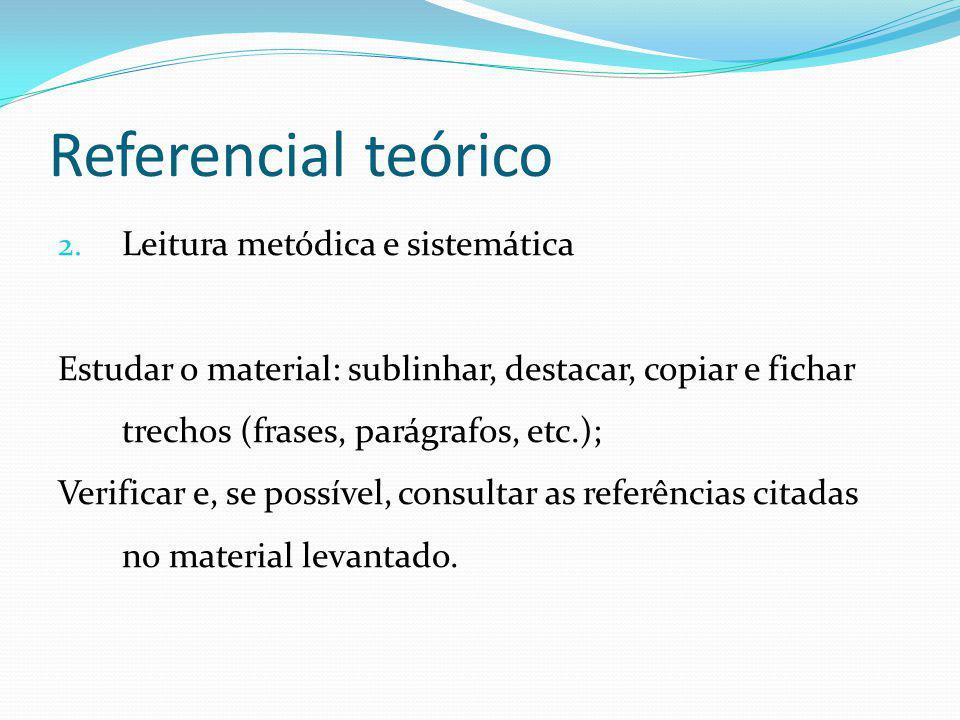Referencial teórico 2. Leitura metódica e sistemática Estudar o material: sublinhar, destacar, copiar e fichar trechos (frases, parágrafos, etc.); Ver