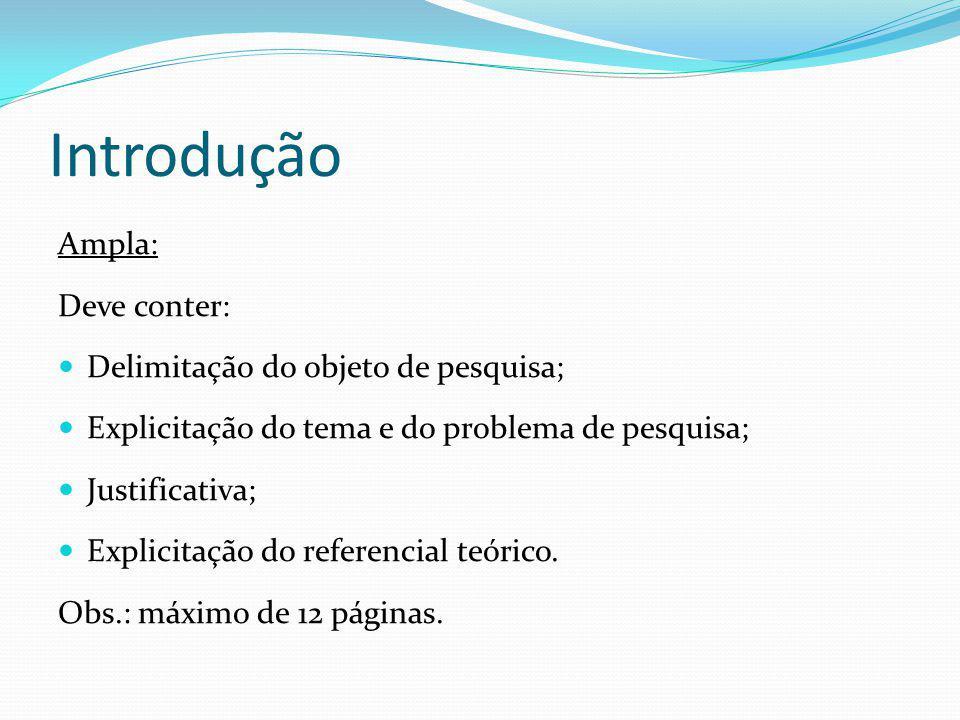 Introdução Ampla: Deve conter: Delimitação do objeto de pesquisa; Explicitação do tema e do problema de pesquisa; Justificativa; Explicitação do refer