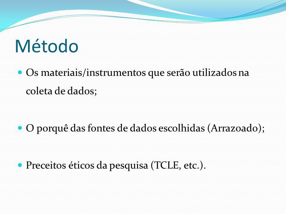 Método Os materiais/instrumentos que serão utilizados na coleta de dados; O porquê das fontes de dados escolhidas (Arrazoado); Preceitos éticos da pes