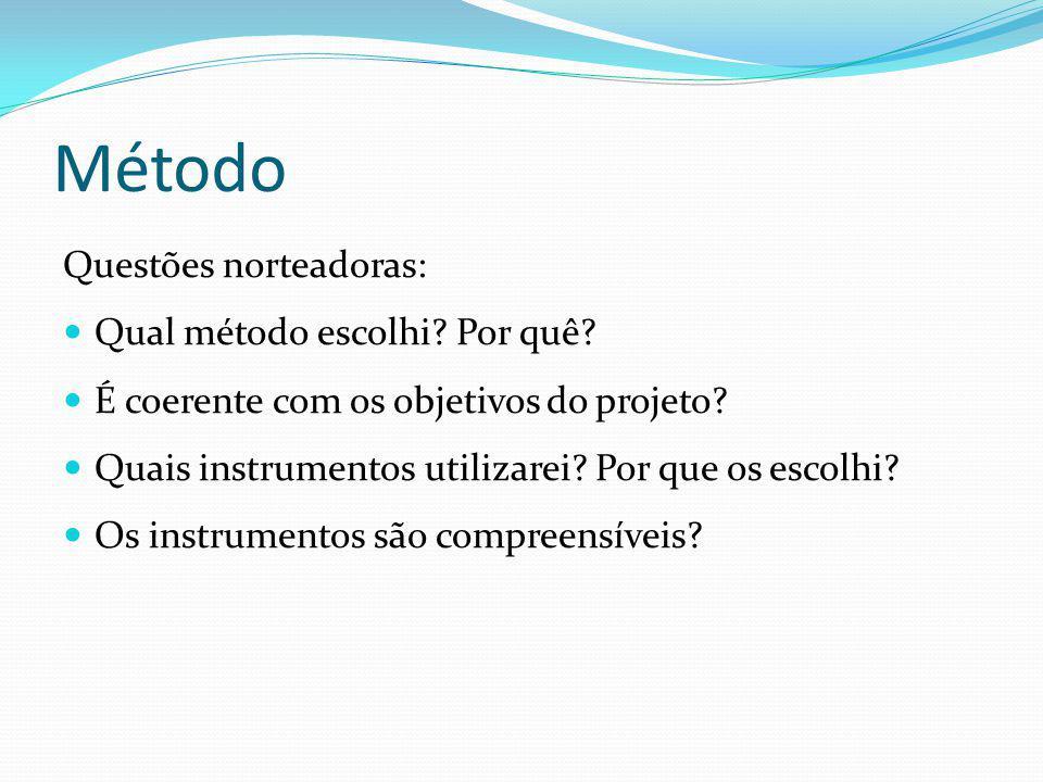 Método Questões norteadoras: Qual método escolhi? Por quê? É coerente com os objetivos do projeto? Quais instrumentos utilizarei? Por que os escolhi?